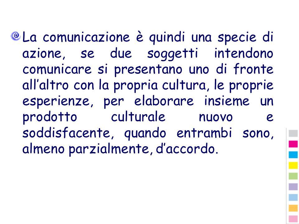 La comunicazione è quindi una specie di azione, se due soggetti intendono comunicare si presentano uno di fronte all'altro con la propria cultura, le proprie esperienze, per elaborare insieme un prodotto culturale nuovo e soddisfacente, quando entrambi sono, almeno parzialmente, d'accordo.