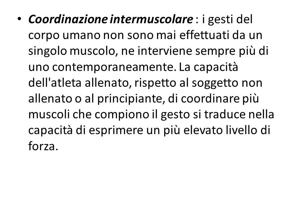 Coordinazione intermuscolare : i gesti del corpo umano non sono mai effettuati da un singolo muscolo, ne interviene sempre più di uno contemporaneamente.