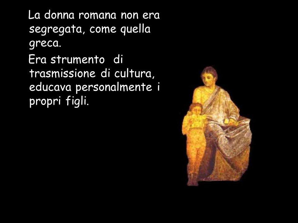 La donna romana non era segregata, come quella greca.