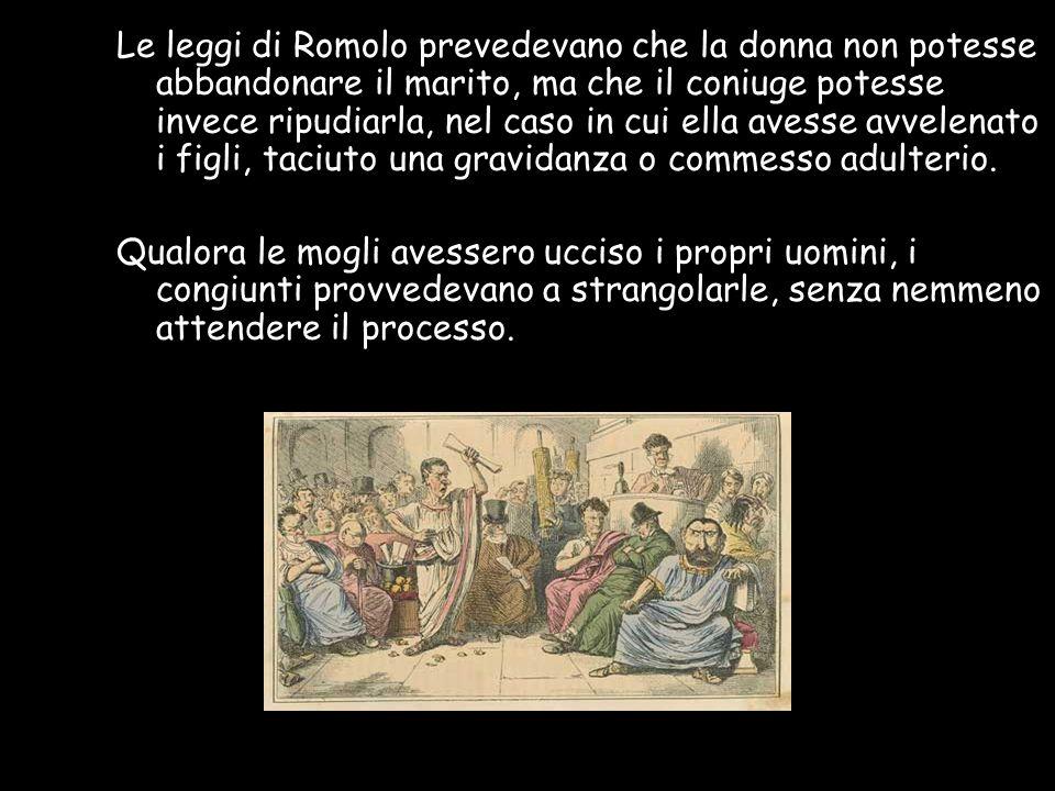 Le leggi di Romolo prevedevano che la donna non potesse abbandonare il marito, ma che il coniuge potesse invece ripudiarla, nel caso in cui ella avesse avvelenato i figli, taciuto una gravidanza o commesso adulterio.