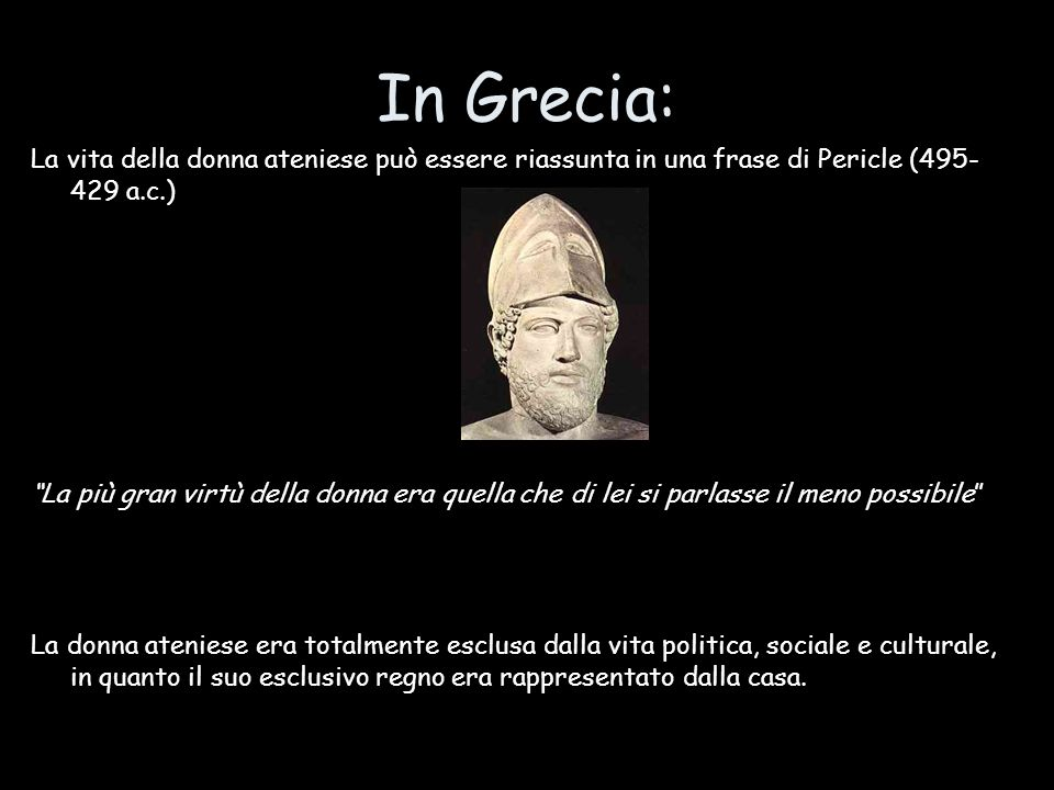 In Grecia: La vita della donna ateniese può essere riassunta in una frase di Pericle (495-429 a.c.)