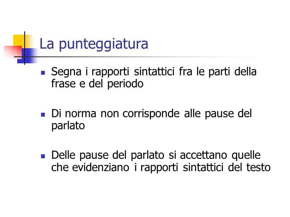 La punteggiatura Segna i rapporti sintattici fra le parti della frase e del periodo. Di norma non corrisponde alle pause del parlato.