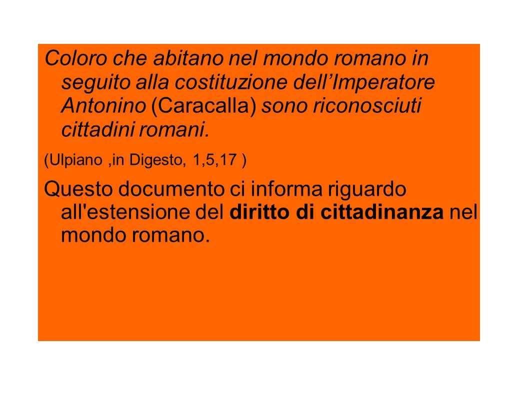 Coloro che abitano nel mondo romano in seguito alla costituzione dell'Imperatore Antonino (Caracalla) sono riconosciuti cittadini romani.