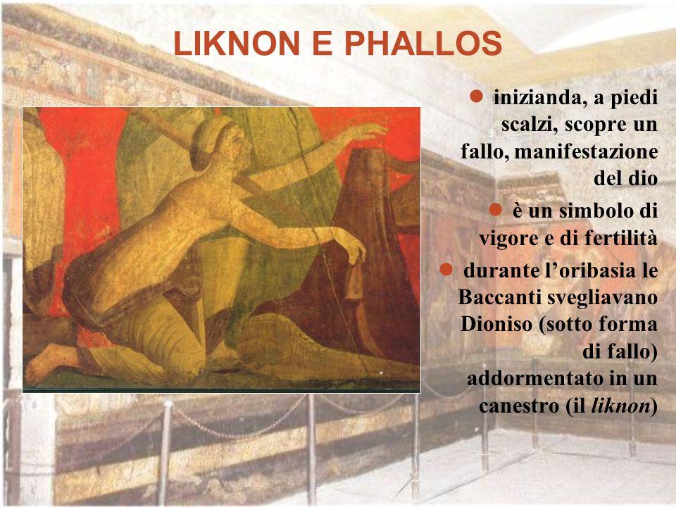 LIKNON E PHALLOS inizianda, a piedi scalzi, scopre un fallo, manifestazione del dio. è un simbolo di vigore e di fertilità.