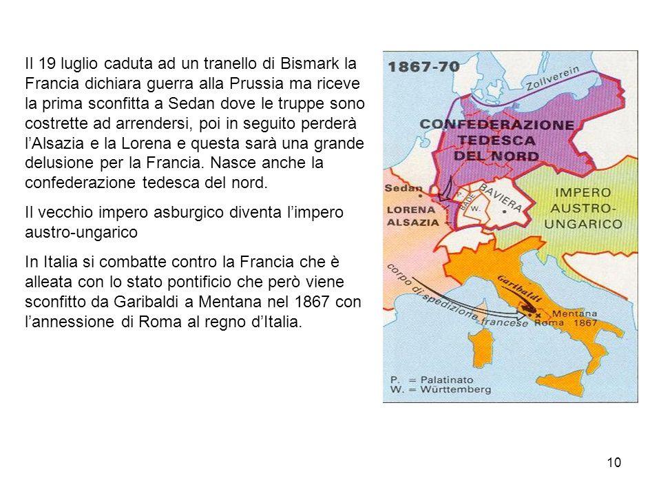 Il 19 luglio caduta ad un tranello di Bismark la Francia dichiara guerra alla Prussia ma riceve la prima sconfitta a Sedan dove le truppe sono costrette ad arrendersi, poi in seguito perderà l'Alsazia e la Lorena e questa sarà una grande delusione per la Francia. Nasce anche la confederazione tedesca del nord.