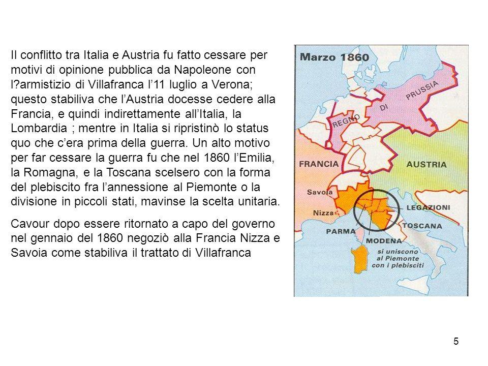Il conflitto tra Italia e Austria fu fatto cessare per motivi di opinione pubblica da Napoleone con l armistizio di Villafranca l'11 luglio a Verona; questo stabiliva che l'Austria docesse cedere alla Francia, e quindi indirettamente all'Italia, la Lombardia ; mentre in Italia si ripristinò lo status quo che c'era prima della guerra. Un alto motivo per far cessare la guerra fu che nel 1860 l'Emilia, la Romagna, e la Toscana scelsero con la forma del plebiscito fra l'annessione al Piemonte o la divisione in piccoli stati, mavinse la scelta unitaria.