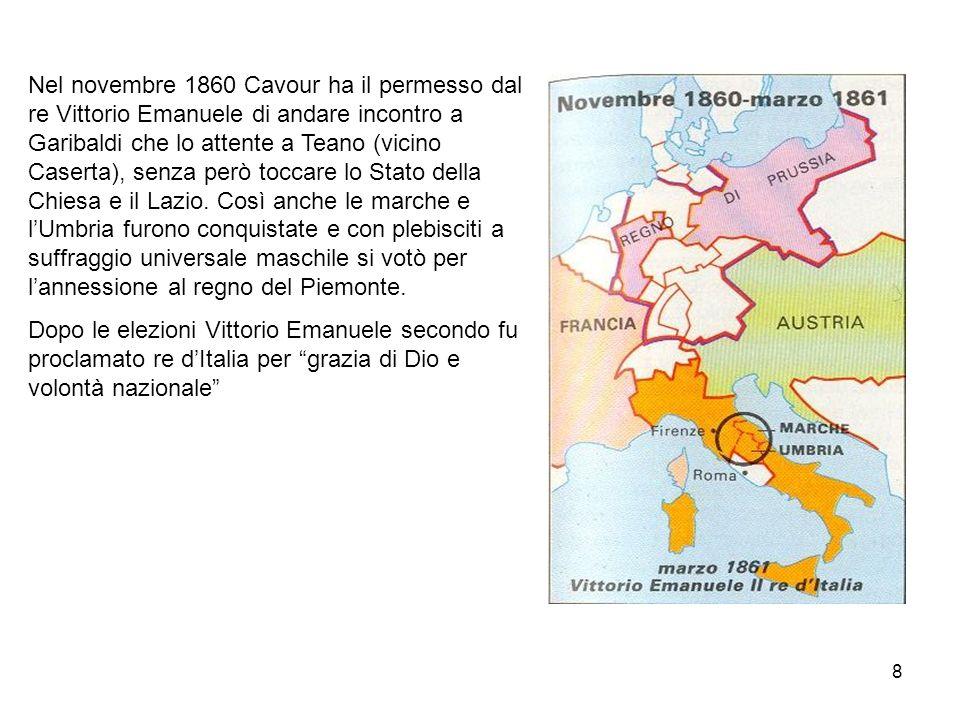 Nel novembre 1860 Cavour ha il permesso dal re Vittorio Emanuele di andare incontro a Garibaldi che lo attente a Teano (vicino Caserta), senza però toccare lo Stato della Chiesa e il Lazio. Così anche le marche e l'Umbria furono conquistate e con plebisciti a suffraggio universale maschile si votò per l'annessione al regno del Piemonte.
