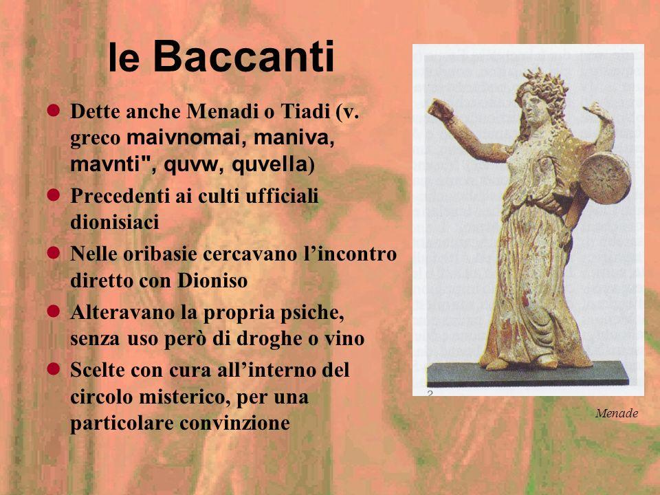 le Baccanti Dette anche Menadi o Tiadi (v. greco maivnomai, maniva, mavnti , quvw, quvella) Precedenti ai culti ufficiali dionisiaci.
