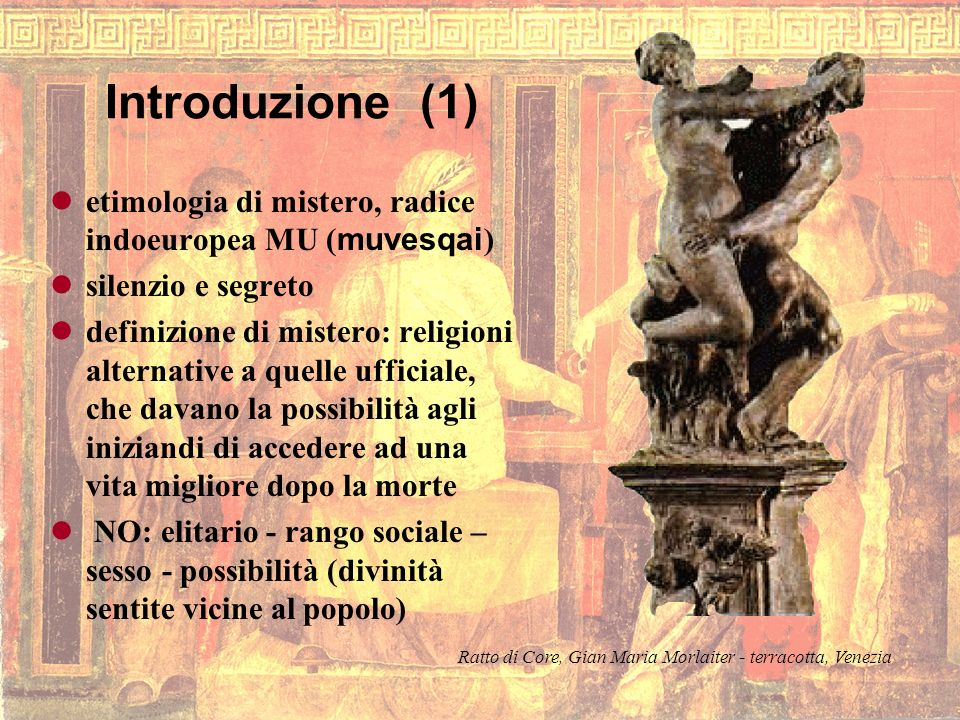 Introduzione (1) etimologia di mistero, radice indoeuropea MU (muvesqai) silenzio e segreto.