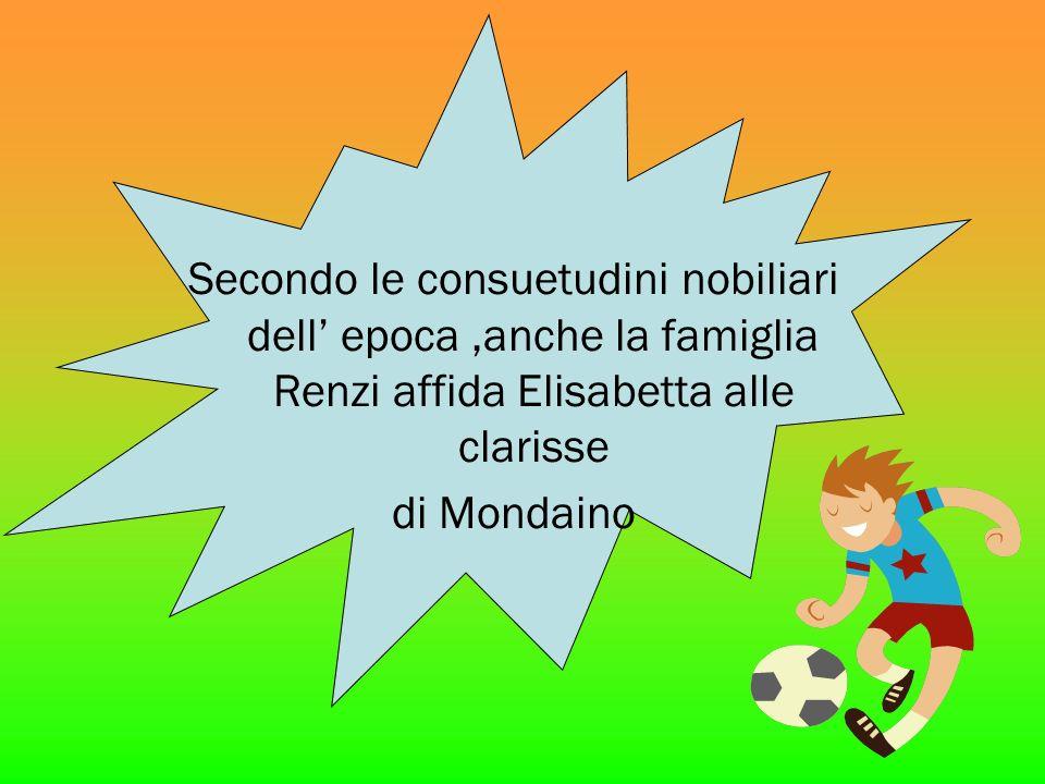 Secondo le consuetudini nobiliari dell' epoca ,anche la famiglia Renzi affida Elisabetta alle clarisse