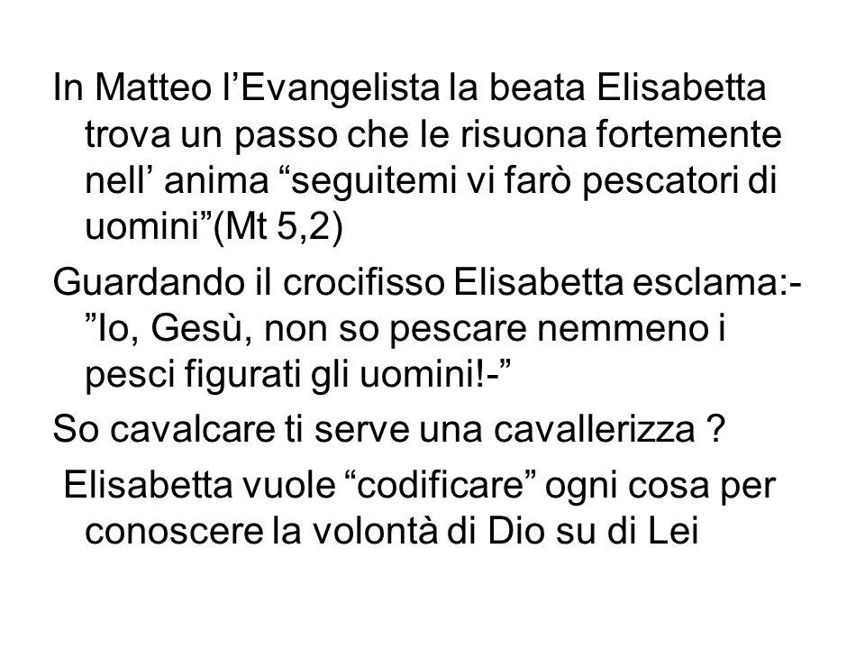 In Matteo l'Evangelista la beata Elisabetta trova un passo che le risuona fortemente nell' anima seguitemi vi farò pescatori di uomini (Mt 5,2)
