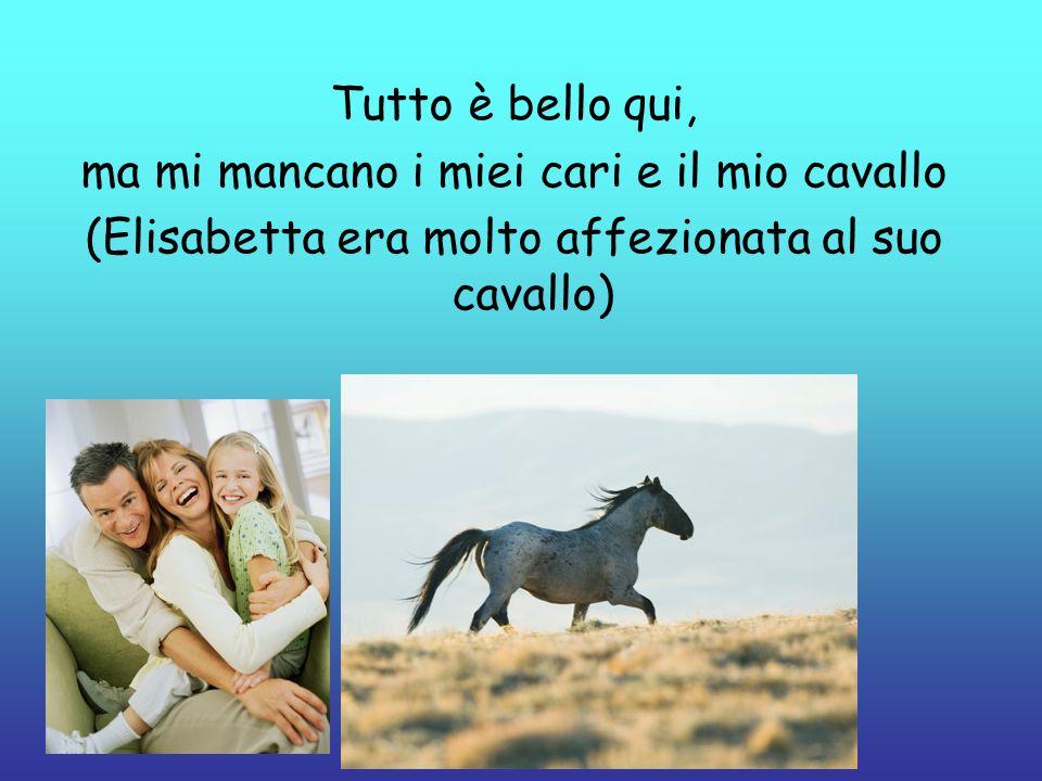 ma mi mancano i miei cari e il mio cavallo