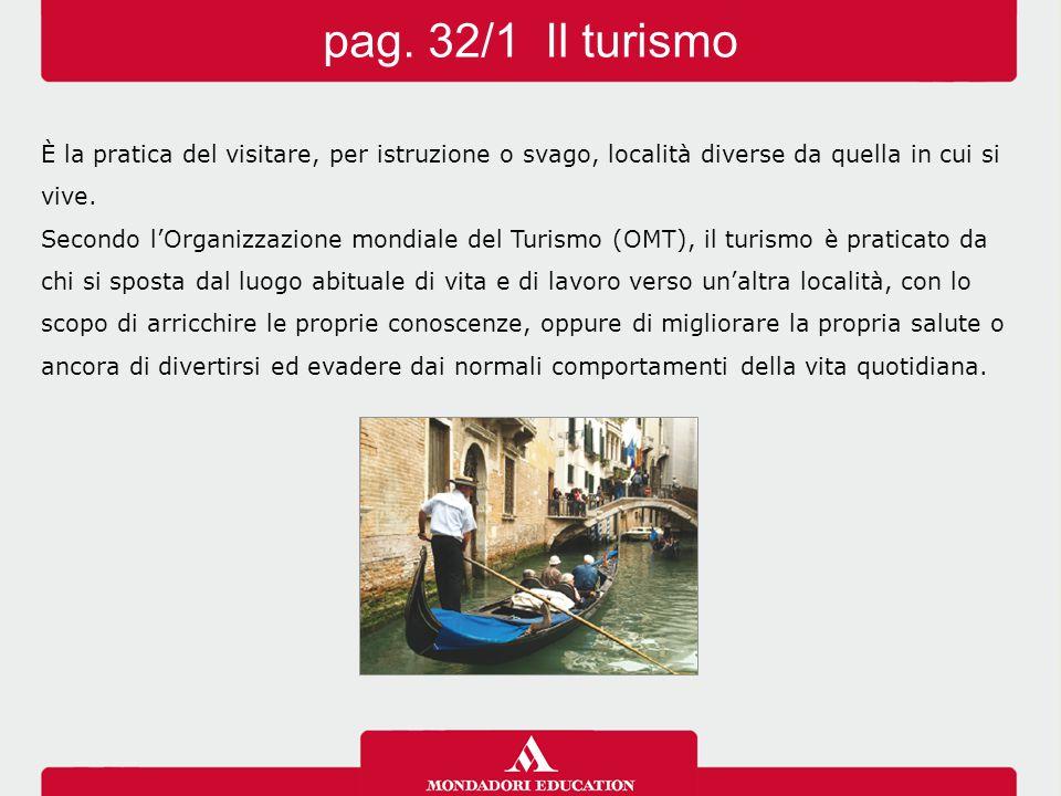 pag. 32/1 Il turismo È la pratica del visitare, per istruzione o svago, località diverse da quella in cui si vive.