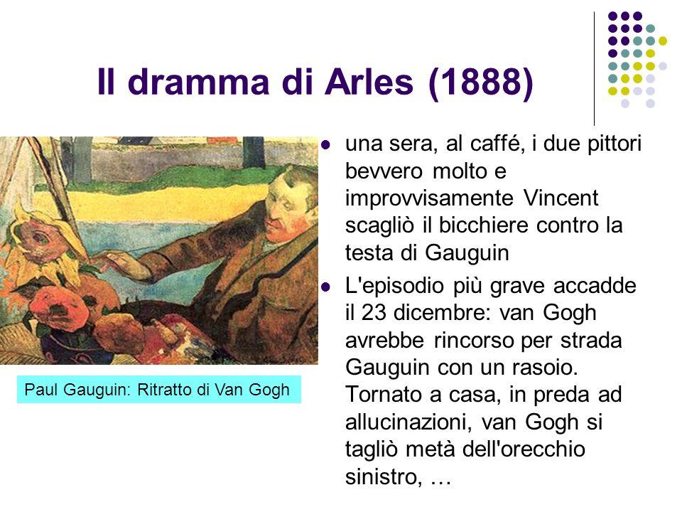 Il dramma di Arles (1888) una sera, al caffé, i due pittori bevvero molto e improvvisamente Vincent scagliò il bicchiere contro la testa di Gauguin.