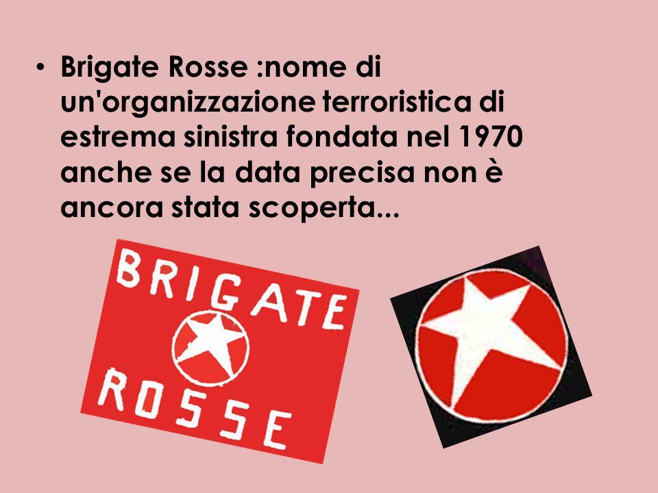 Brigate Rosse :nome di un organizzazione terroristica di estrema sinistra fondata nel 1970 anche se la data precisa non è ancora stata scoperta...