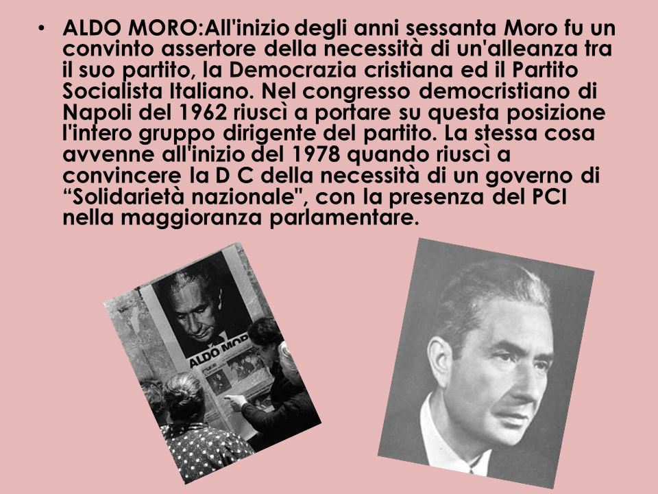 ALDO MORO:All inizio degli anni sessanta Moro fu un convinto assertore della necessità di un alleanza tra il suo partito, la Democrazia cristiana ed il Partito Socialista Italiano.