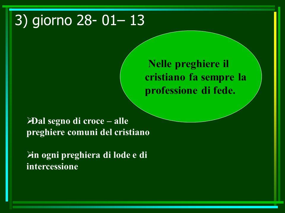3) giorno 28- 01– 13 Nelle preghiere il cristiano fa sempre la professione di fede. Dal segno di croce – alle preghiere comuni del cristiano.