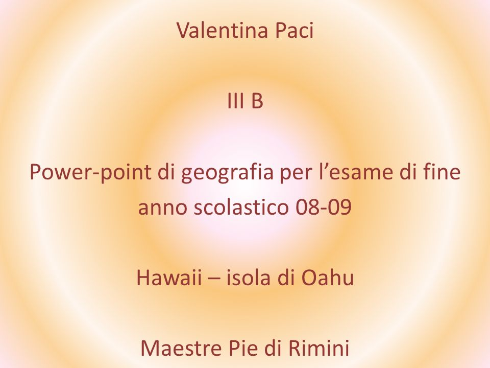 Valentina Paci III B Power-point di geografia per l'esame di fine anno scolastico 08-09 Hawaii – isola di Oahu Maestre Pie di Rimini
