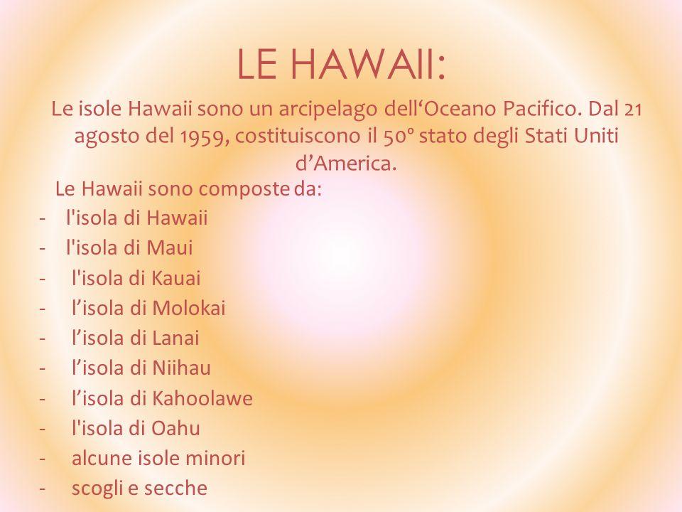 LE HAWAII: Le isole Hawaii sono un arcipelago dell'Oceano Pacifico. Dal 21 agosto del 1959, costituiscono il 50º stato degli Stati Uniti d'America.