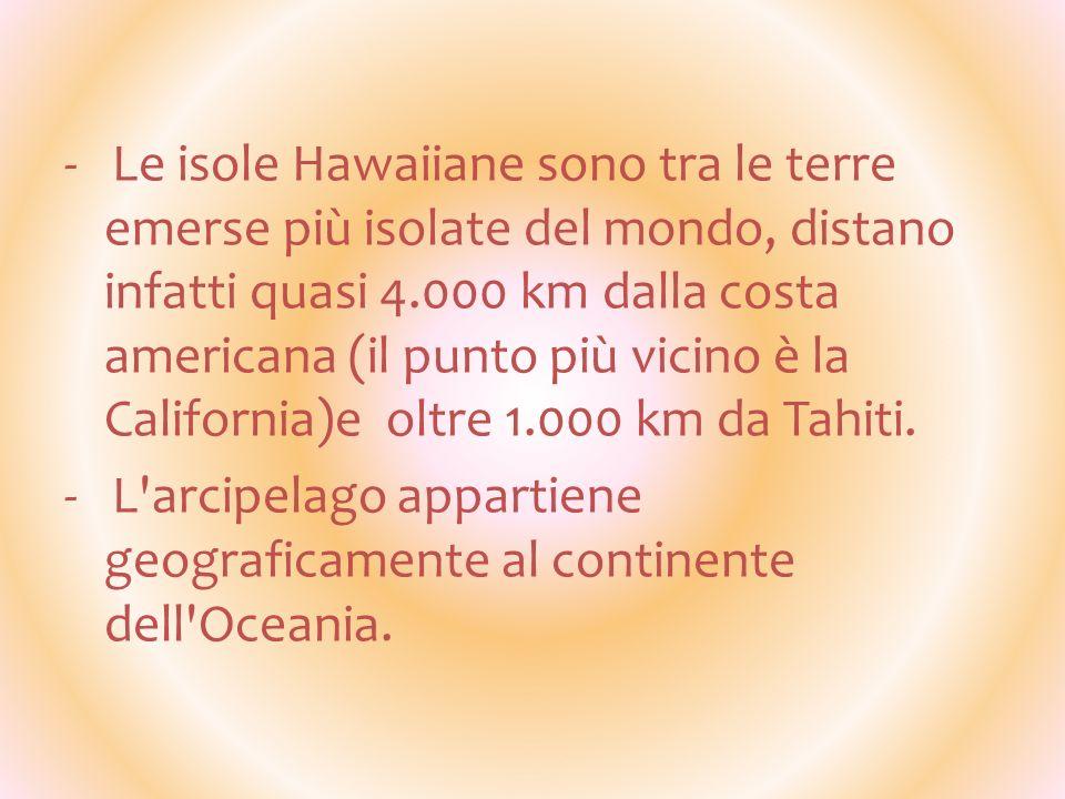 - Le isole Hawaiiane sono tra le terre emerse più isolate del mondo, distano infatti quasi 4.000 km dalla costa americana (il punto più vicino è la California)e oltre 1.000 km da Tahiti.
