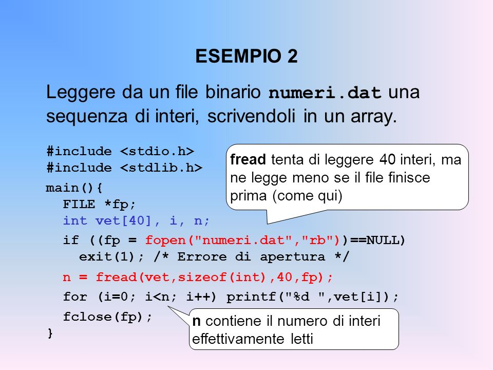 ESEMPIO 2 Leggere da un file binario numeri.dat una sequenza di interi, scrivendoli in un array. #include <stdio.h>