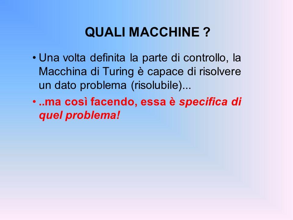 QUALI MACCHINE Una volta definita la parte di controllo, la Macchina di Turing è capace di risolvere un dato problema (risolubile)...