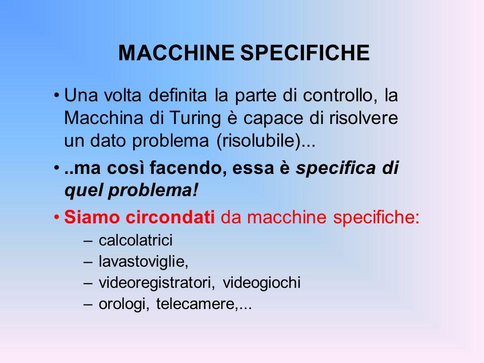 MACCHINE SPECIFICHE Una volta definita la parte di controllo, la Macchina di Turing è capace di risolvere un dato problema (risolubile)...