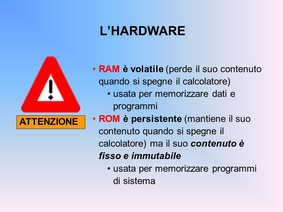 L'HARDWARE RAM è volatile (perde il suo contenuto quando si spegne il calcolatore) usata per memorizzare dati e programmi.