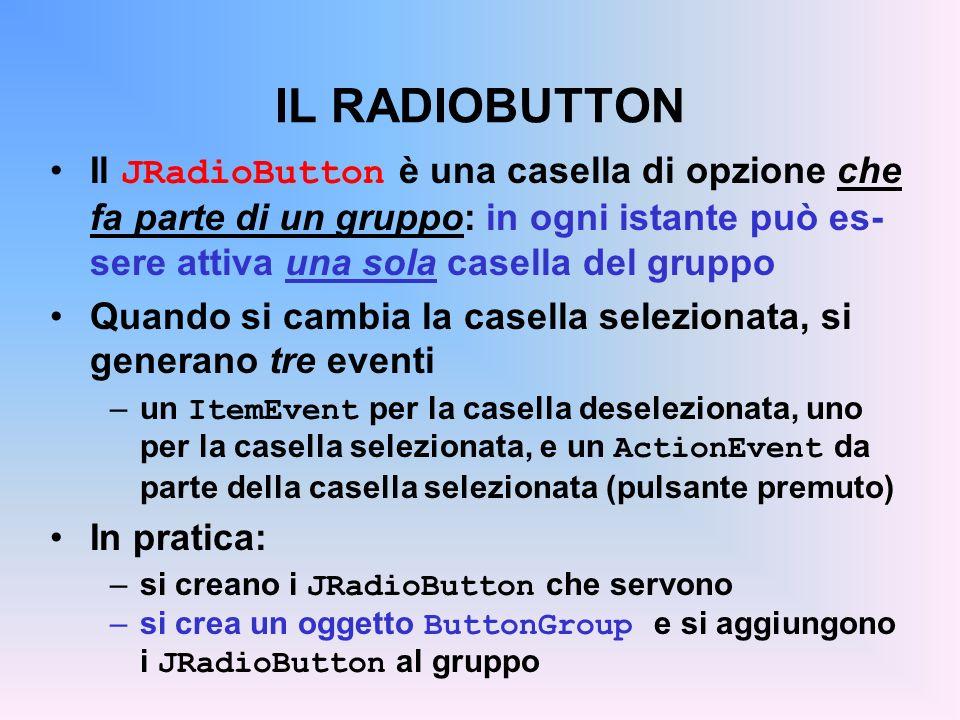 IL RADIOBUTTON Il JRadioButton è una casella di opzione che fa parte di un gruppo: in ogni istante può es-sere attiva una sola casella del gruppo.