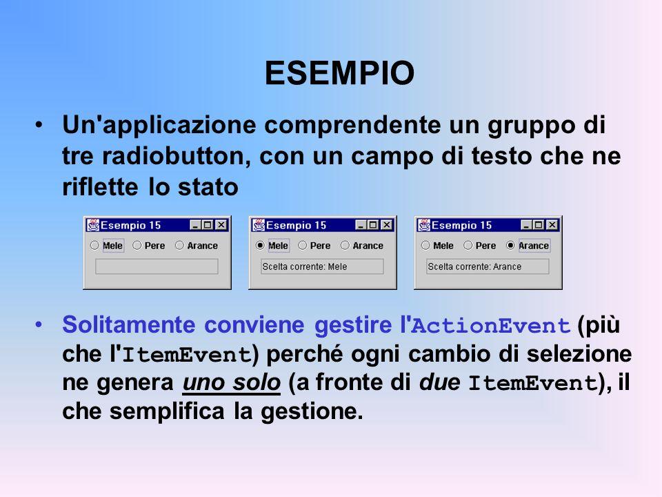 ESEMPIO Un applicazione comprendente un gruppo di tre radiobutton, con un campo di testo che ne riflette lo stato.