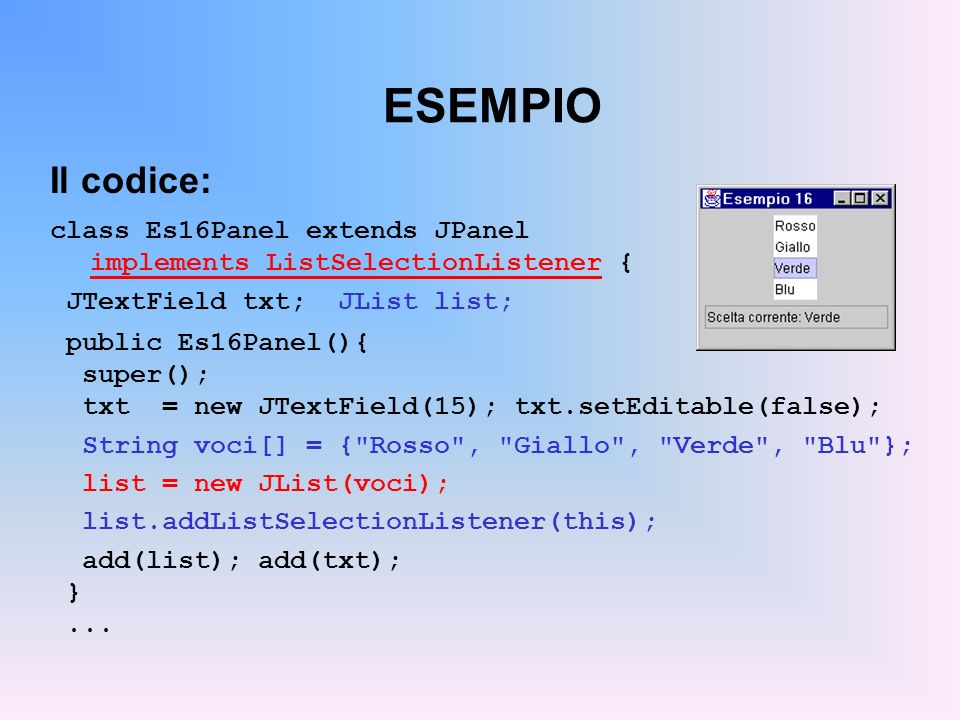 ESEMPIO Il codice: class Es16Panel extends JPanel implements ListSelectionListener { JTextField txt; JList list;