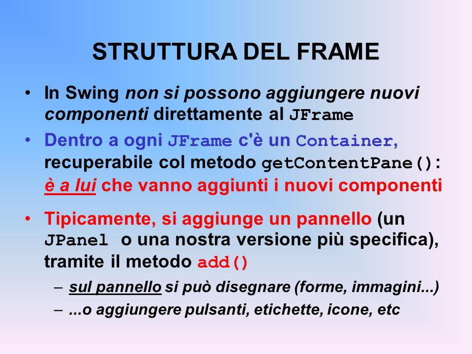 STRUTTURA DEL FRAME In Swing non si possono aggiungere nuovi componenti direttamente al JFrame.