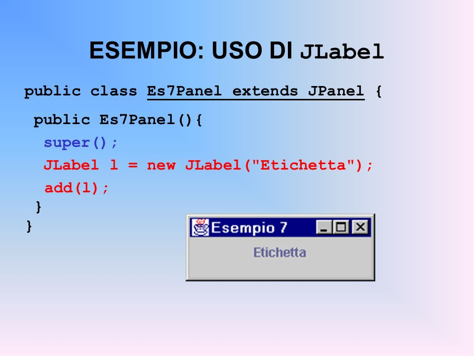 ESEMPIO: USO DI JLabel public class Es7Panel extends JPanel {