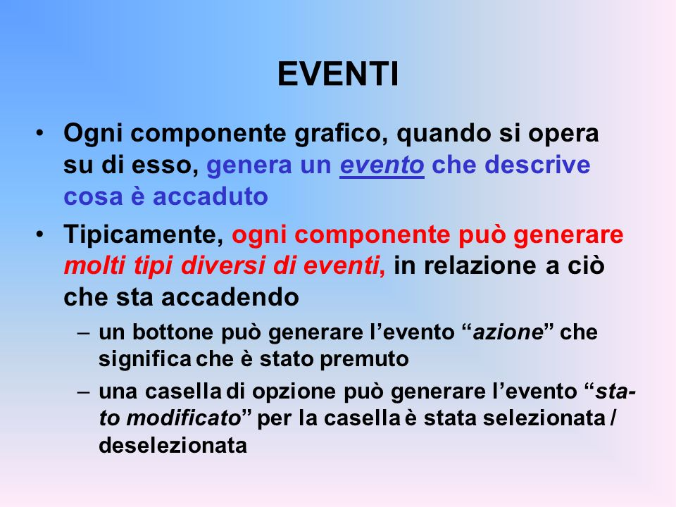 EVENTI Ogni componente grafico, quando si opera su di esso, genera un evento che descrive cosa è accaduto.