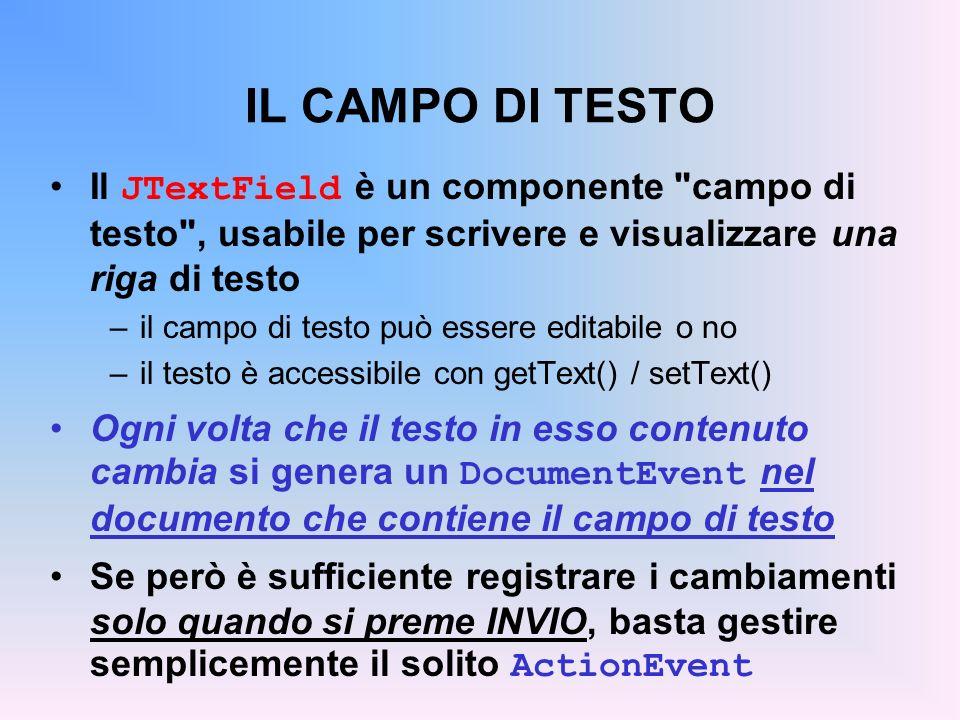 IL CAMPO DI TESTO Il JTextField è un componente campo di testo , usabile per scrivere e visualizzare una riga di testo.