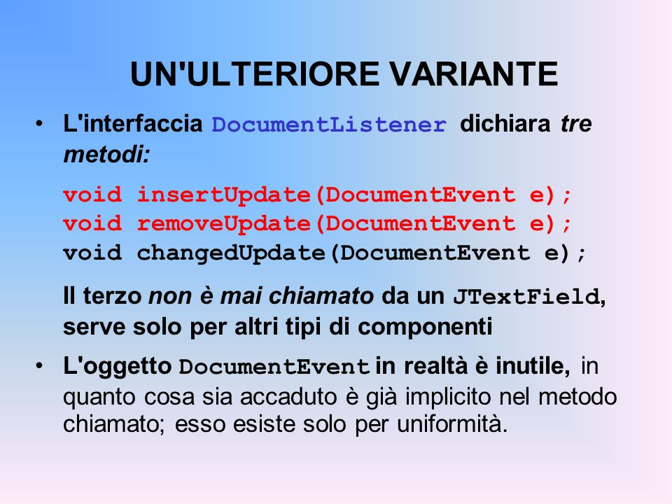 UN ULTERIORE VARIANTE L interfaccia DocumentListener dichiara tre metodi: void insertUpdate(DocumentEvent e);