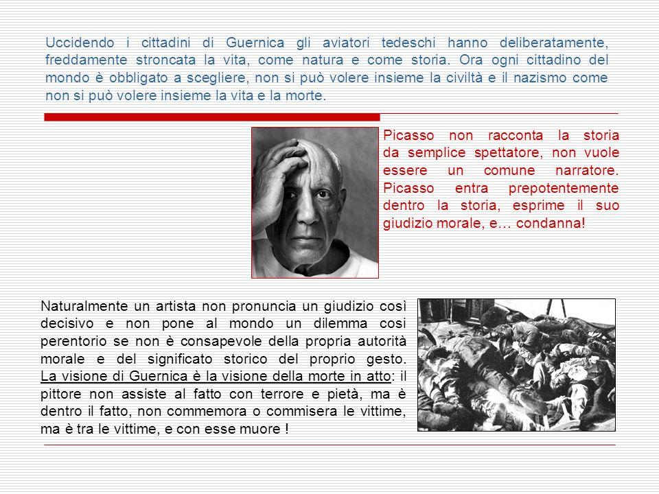 Uccidendo i cittadini di Guernica gli aviatori tedeschi hanno deliberatamente, freddamente stroncata la vita, come natura e come storia. Ora ogni cittadino del mondo è obbligato a scegliere, non si può volere insieme la civiltà e il nazismo come non si può volere insieme la vita e la morte.