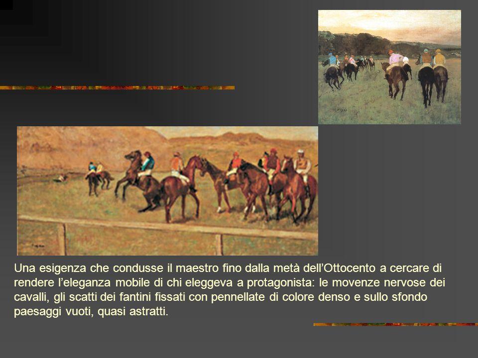 Una esigenza che condusse il maestro fino dalla metà dell'Ottocento a cercare di rendere l'eleganza mobile di chi eleggeva a protagonista: le movenze nervose dei cavalli, gli scatti dei fantini fissati con pennellate di colore denso e sullo sfondo paesaggi vuoti, quasi astratti.