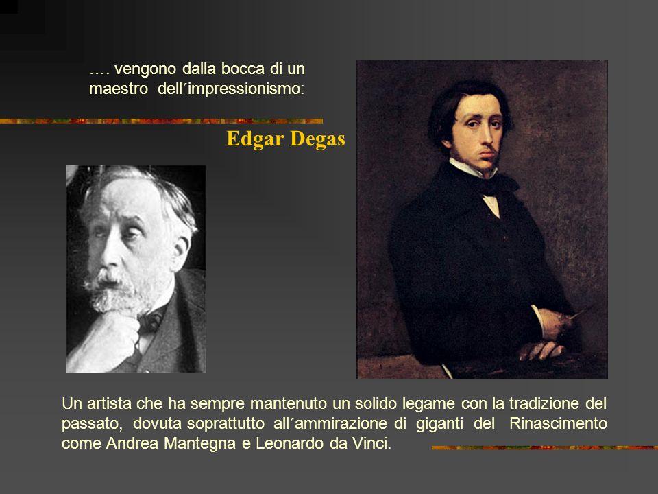 Edgar Degas …. vengono dalla bocca di un maestro dell´impressionismo:
