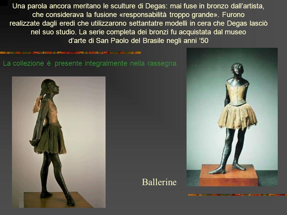 Una parola ancora meritano le sculture di Degas: mai fuse in bronzo dall'artista,