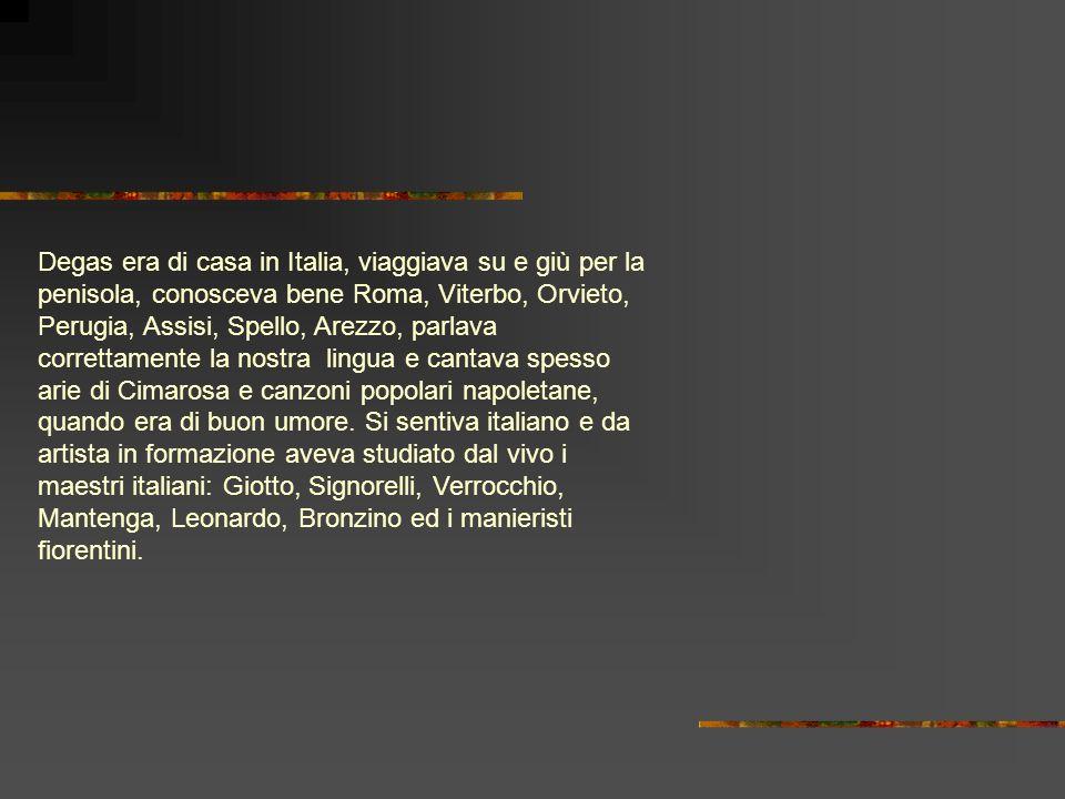 Degas era di casa in Italia, viaggiava su e giù per la penisola, conosceva bene Roma, Viterbo, Orvieto, Perugia, Assisi, Spello, Arezzo, parlava correttamente la nostra lingua e cantava spesso arie di Cimarosa e canzoni popolari napoletane, quando era di buon umore.