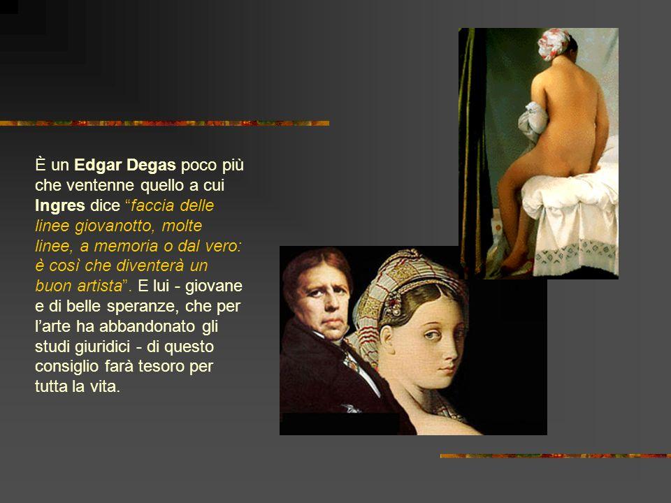 È un Edgar Degas poco più che ventenne quello a cui Ingres dice faccia delle linee giovanotto, molte linee, a memoria o dal vero: è così che diventerà un buon artista .