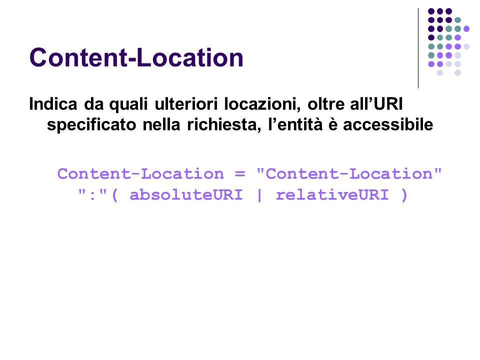 Content-Location Indica da quali ulteriori locazioni, oltre all'URI specificato nella richiesta, l'entità è accessibile.