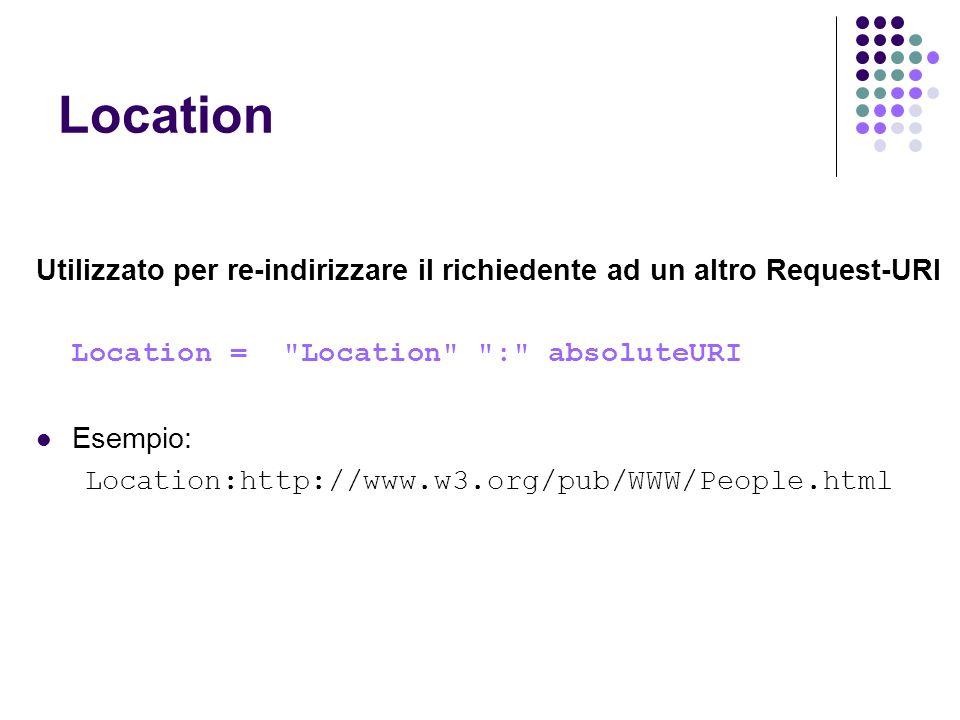 Location Utilizzato per re-indirizzare il richiedente ad un altro Request-URI. Location = Location : absoluteURI.