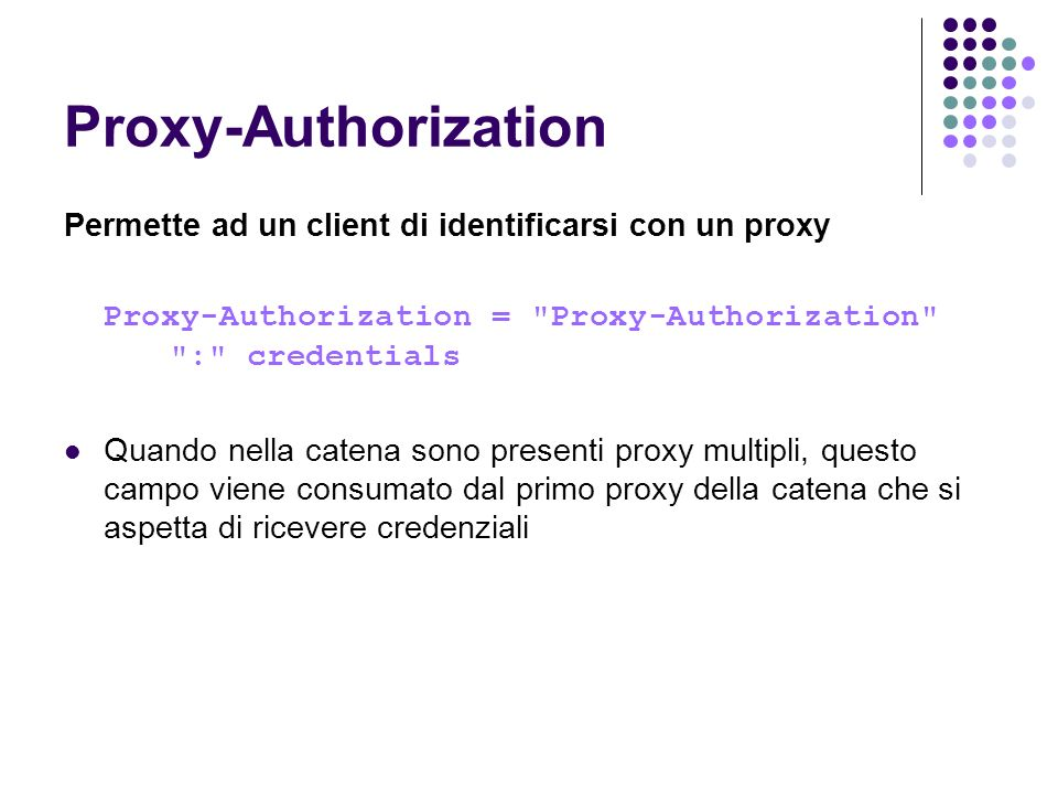Proxy-Authorization Permette ad un client di identificarsi con un proxy. Proxy-Authorization = Proxy-Authorization : credentials.