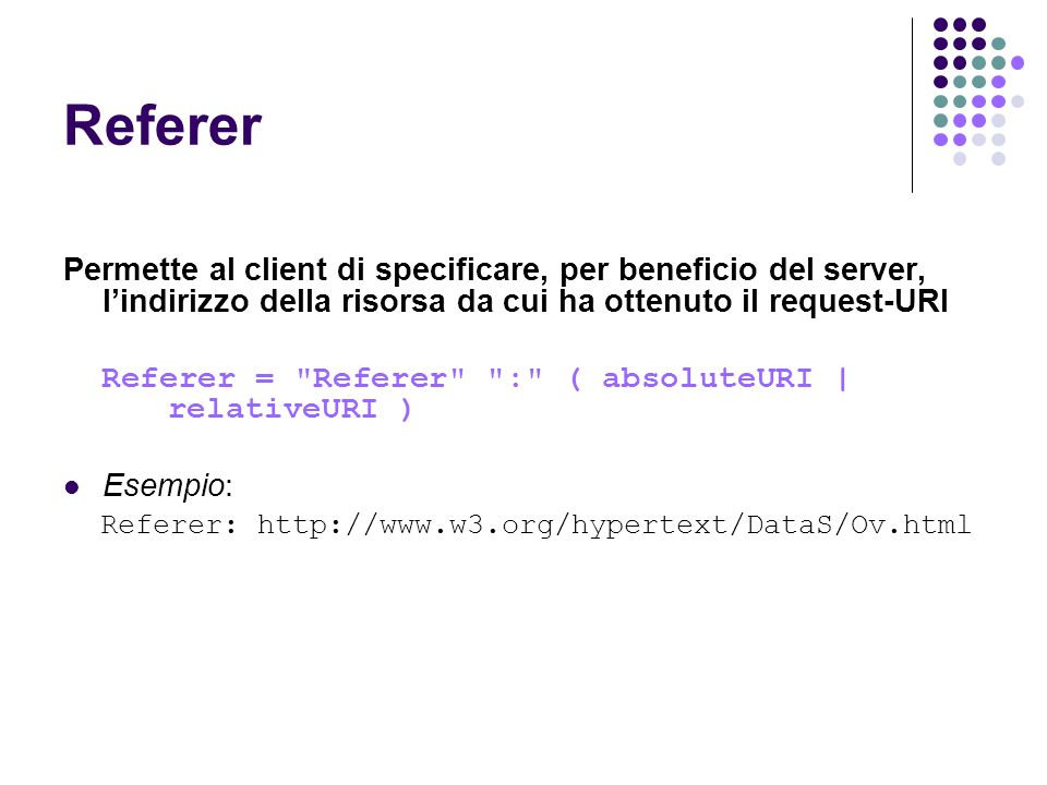 Referer Permette al client di specificare, per beneficio del server, l'indirizzo della risorsa da cui ha ottenuto il request-URI.