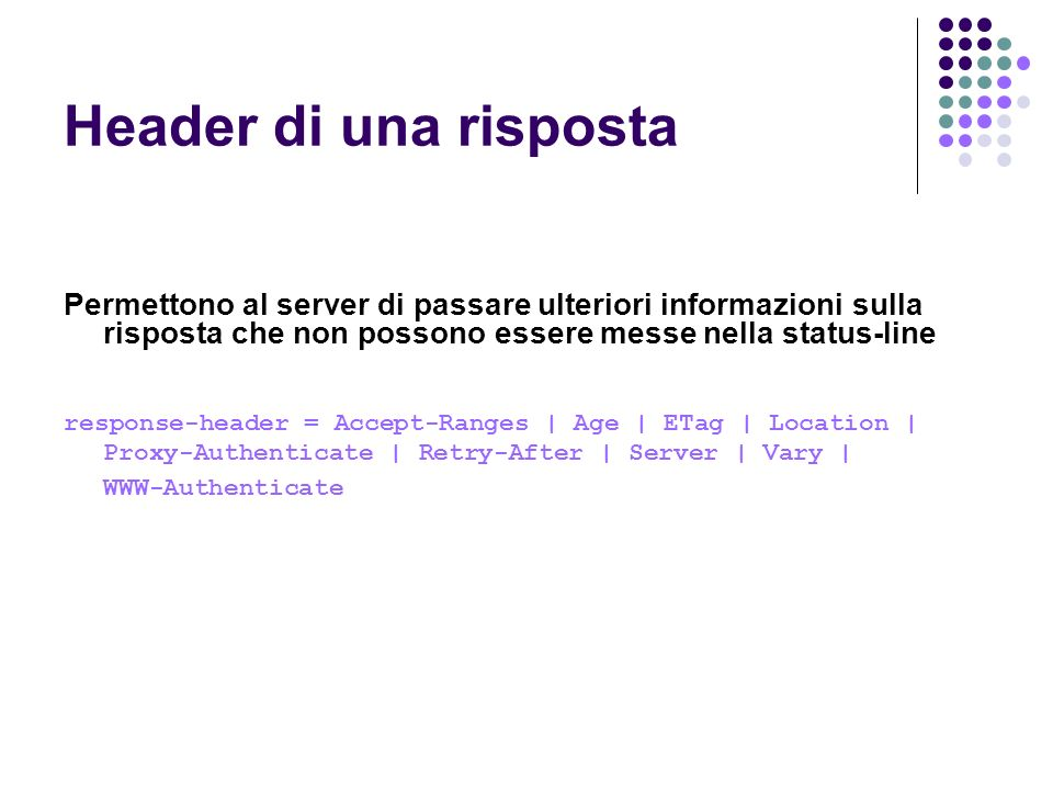 Header di una risposta Permettono al server di passare ulteriori informazioni sulla risposta che non possono essere messe nella status-line.