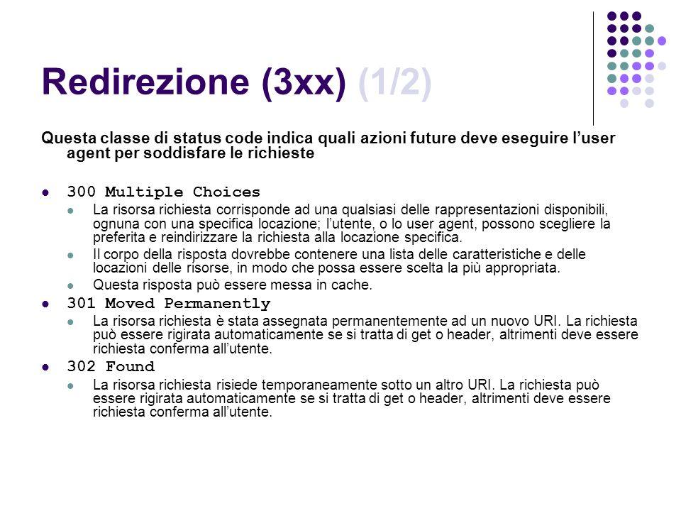 Redirezione (3xx) (1/2) Questa classe di status code indica quali azioni future deve eseguire l'user agent per soddisfare le richieste.