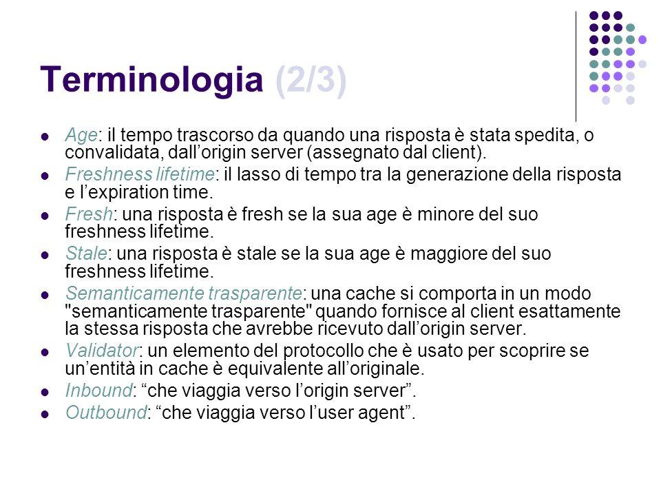 Terminologia (2/3) Age: il tempo trascorso da quando una risposta è stata spedita, o convalidata, dall'origin server (assegnato dal client).