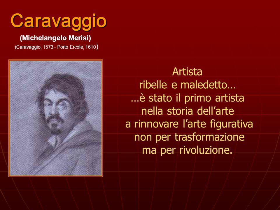 Caravaggio Artista ribelle e maledetto… …è stato il primo artista